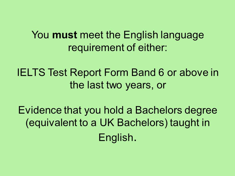 You must meet the English language requirement of either: IELTS Test Report Form Band 6 or above in the last two years, or Evidence that you hold a Bachelors degree (equivalent to a UK Bachelors) taught in English.