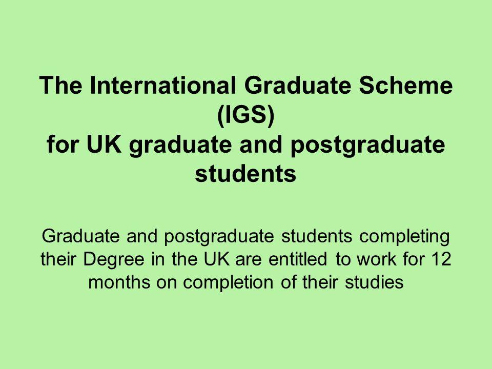 The International Graduate Scheme (IGS) for UK graduate and postgraduate students Graduate and postgraduate students completing their Degree in the UK