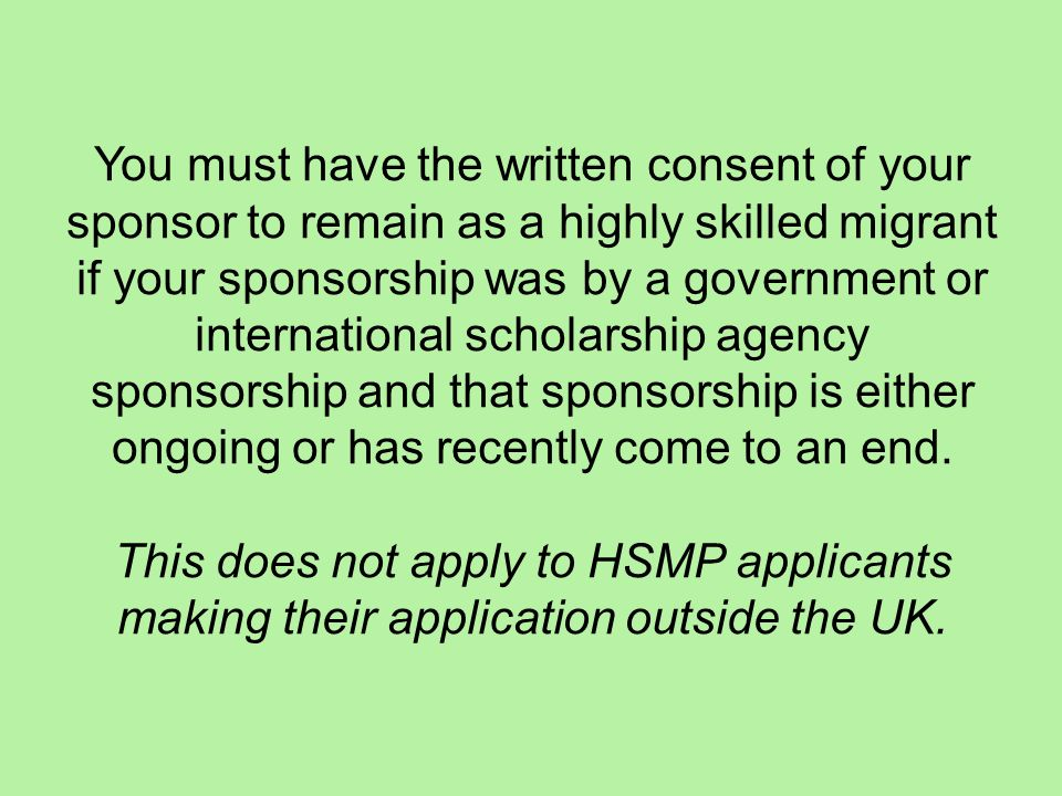 You must have the written consent of your sponsor to remain as a highly skilled migrant if your sponsorship was by a government or international scholarship agency sponsorship and that sponsorship is either ongoing or has recently come to an end.