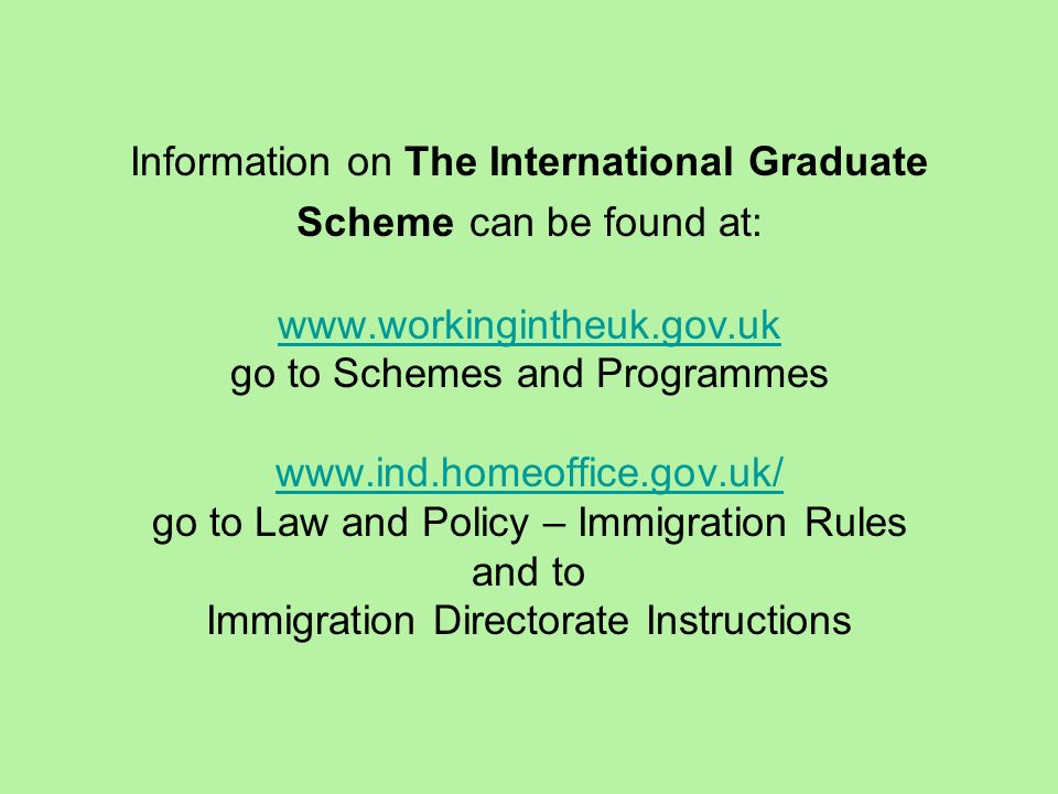 Information on The International Graduate Scheme can be found at: www.workingintheuk.gov.uk go to Schemes and Programmes www.ind.homeoffice.gov.uk/ go to Law and Policy – Immigration Rules and to Immigration Directorate Instructions www.workingintheuk.gov.uk www.ind.homeoffice.gov.uk/