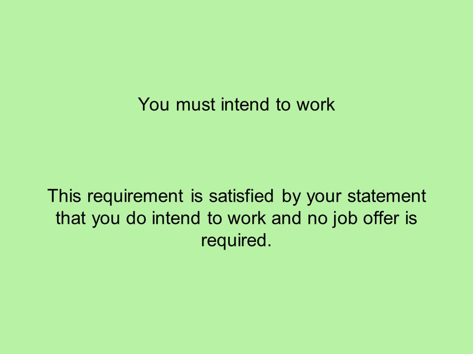 You must intend to work This requirement is satisfied by your statement that you do intend to work and no job offer is required.