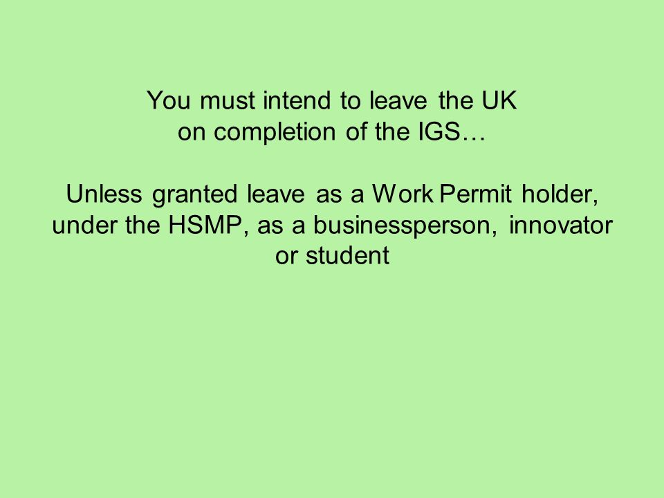 You must intend to leave the UK on completion of the IGS… Unless granted leave as a Work Permit holder, under the HSMP, as a businessperson, innovator