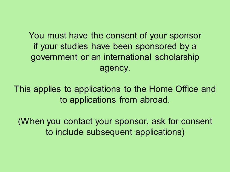 You must have the consent of your sponsor if your studies have been sponsored by a government or an international scholarship agency. This applies to