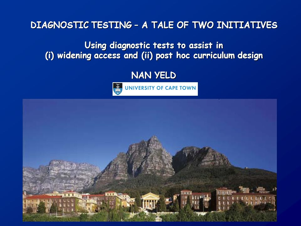 DIAGNOSTIC TESTING – A TALE OF TWO INITIATIVES Using diagnostic tests to assist in (i)widening access and (ii) post hoc curriculum design NAN YELD