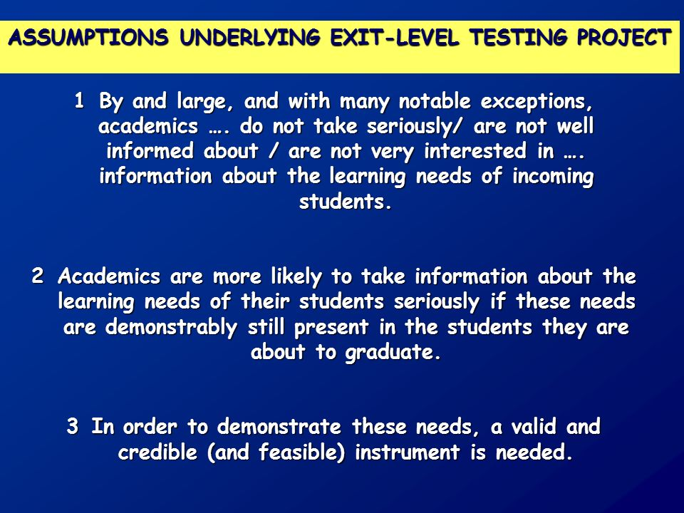 ASSUMPTIONS UNDERLYING EXIT-LEVEL TESTING PROJECT 1By and large, and with many notable exceptions, academics …. do not take seriously/ are not well in