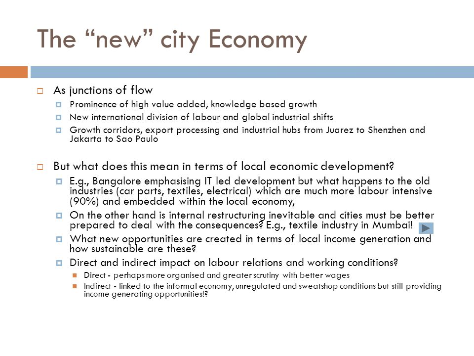 The new city Economy As junctions of flow Prominence of high value added, knowledge based growth New international division of labour and global industrial shifts Growth corridors, export processing and industrial hubs from Juarez to Shenzhen and Jakarta to Sao Paulo But what does this mean in terms of local economic development.
