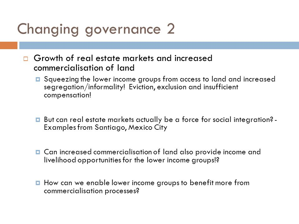 Changing governance 2 Growth of real estate markets and increased commercialisation of land Squeezing the lower income groups from access to land and increased segregation/informality.