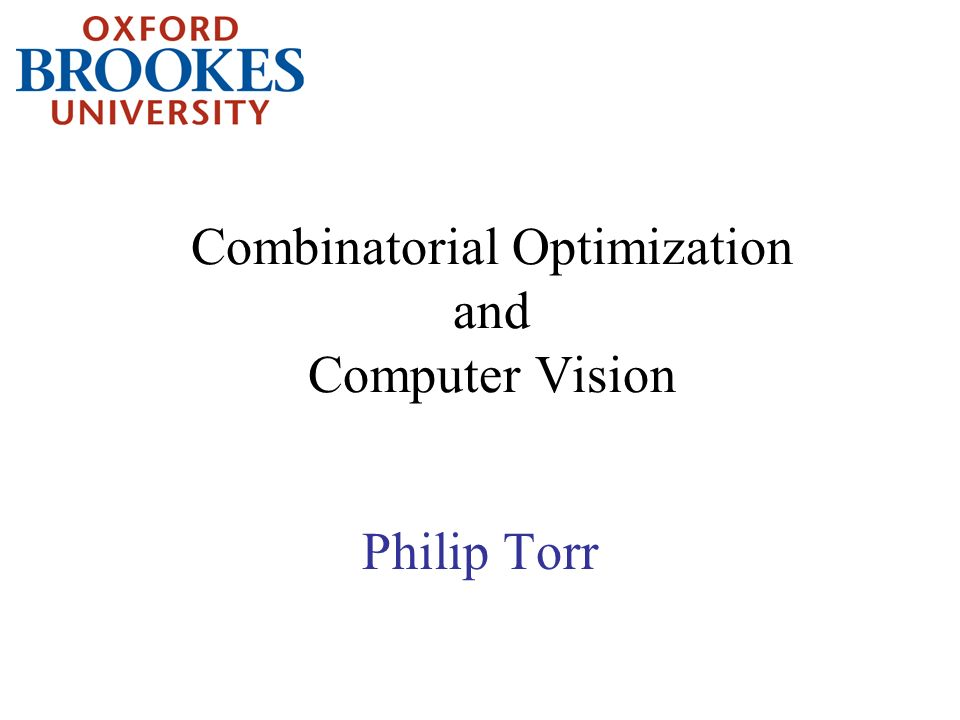 Combinatorial Optimization and Computer Vision Philip Torr