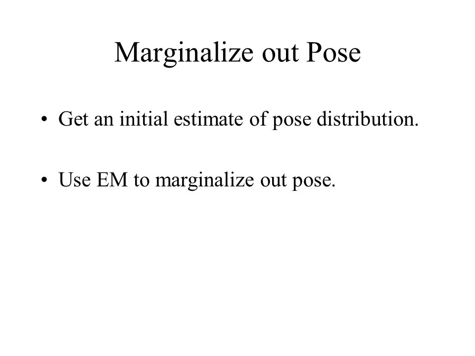 Marginalize out Pose Get an initial estimate of pose distribution. Use EM to marginalize out pose.