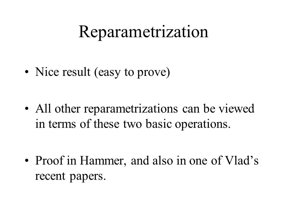 Reparametrization Nice result (easy to prove) All other reparametrizations can be viewed in terms of these two basic operations.