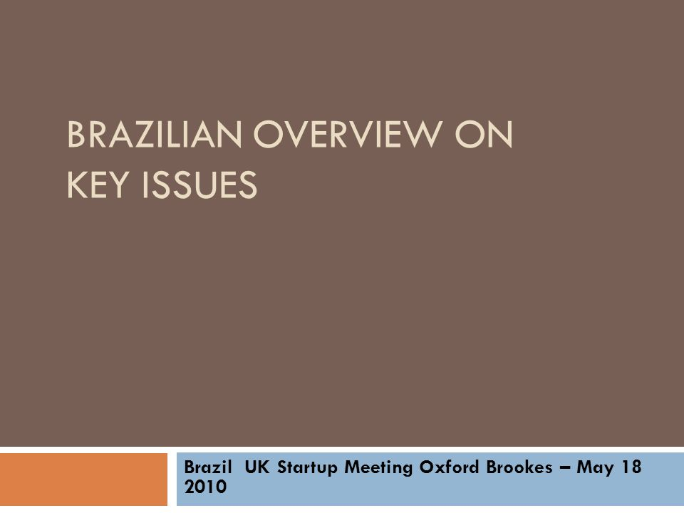 BRAZILIAN OVERVIEW ON KEY ISSUES Brazil UK Startup Meeting Oxford Brookes – May