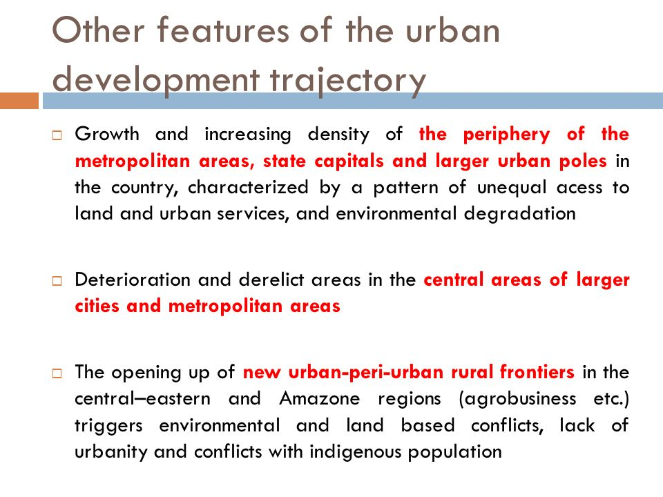 Other features of the urban development trajectory Growth and increasing density of the periphery of the metropolitan areas, state capitals and larger urban poles in the country, characterized by a pattern of unequal acess to land and urban services, and environmental degradation Deterioration and derelict areas in the central areas of larger cities and metropolitan areas The opening up of new urban-peri-urban rural frontiers in the central–eastern and Amazone regions (agrobusiness etc.) triggers environmental and land based conflicts, lack of urbanity and conflicts with indigenous population