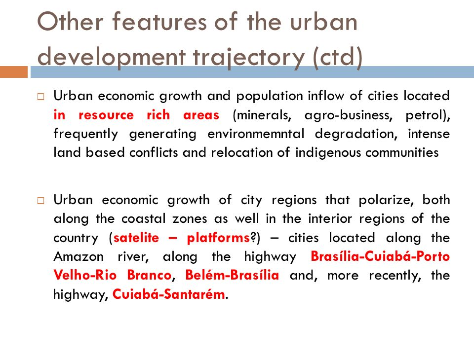 Other features of the urban development trajectory (ctd) Urban economic growth and population inflow of cities located in resource rich areas (minerals, agro-business, petrol), frequently generating environmemntal degradation, intense land based conflicts and relocation of indigenous communities Urban economic growth of city regions that polarize, both along the coastal zones as well in the interior regions of the country (satelite – platforms ) – cities located along the Amazon river, along the highway Brasília-Cuiabá-Porto Velho-Rio Branco, Belém-Brasília and, more recently, the highway, Cuiabá-Santarém.