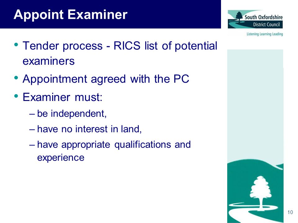 10 Appoint Examiner Tender process - RICS list of potential examiners Appointment agreed with the PC Examiner must: –be independent, –have no interest in land, –have appropriate qualifications and experience