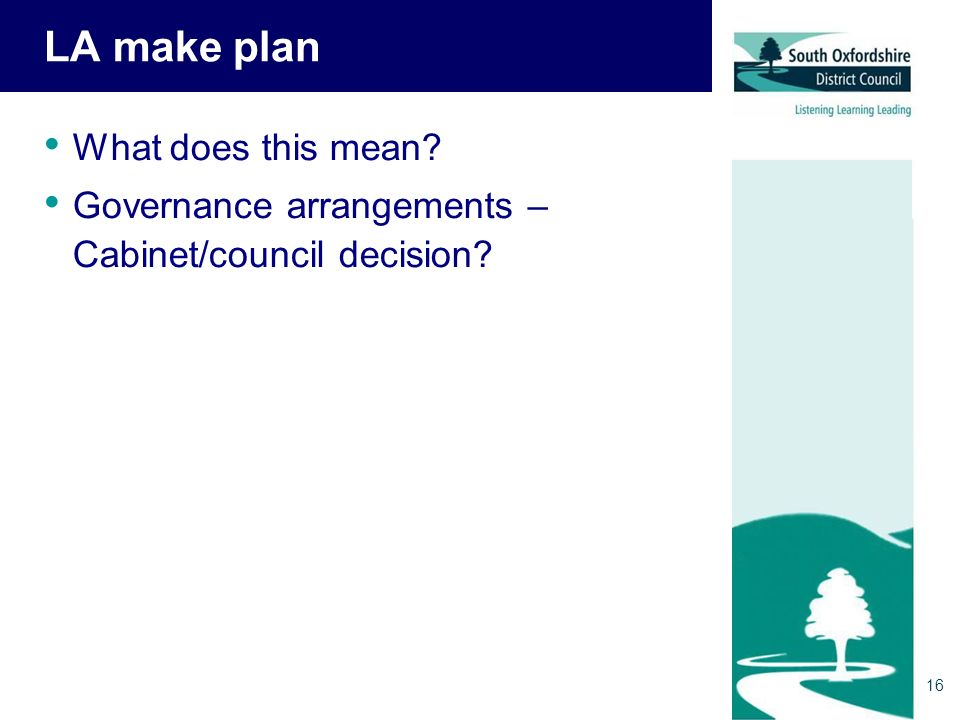LA make plan What does this mean Governance arrangements – Cabinet/council decision 16