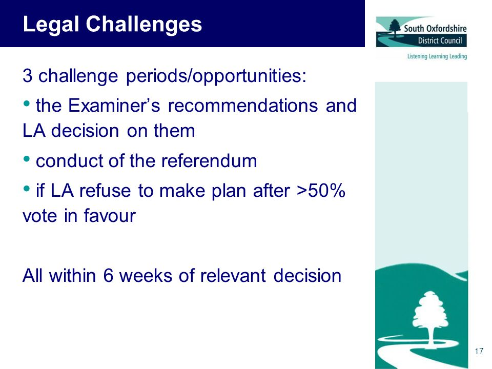 Legal Challenges 3 challenge periods/opportunities: the Examiners recommendations and LA decision on them conduct of the referendum if LA refuse to make plan after >50% vote in favour All within 6 weeks of relevant decision 17