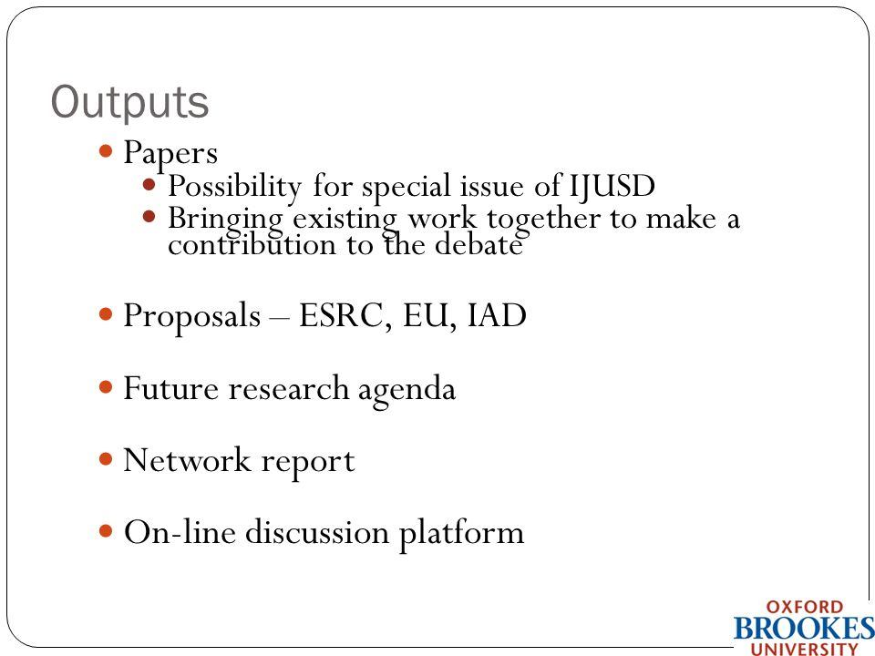 Outputs Papers Possibility for special issue of IJUSD Bringing existing work together to make a contribution to the debate Proposals – ESRC, EU, IAD Future research agenda Network report On-line discussion platform