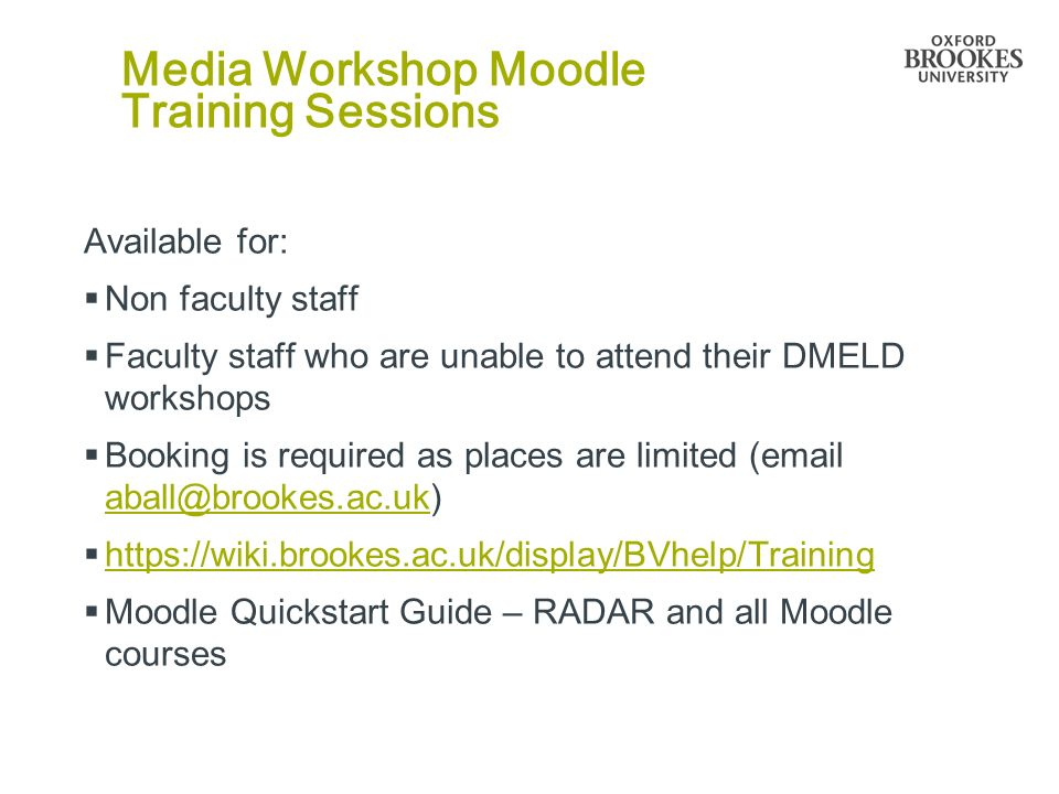 Media Workshop Moodle Training Sessions Available for: Non faculty staff Faculty staff who are unable to attend their DMELD workshops Booking is required as places are limited (email aball@brookes.ac.uk) aball@brookes.ac.uk https://wiki.brookes.ac.uk/display/BVhelp/Training Moodle Quickstart Guide – RADAR and all Moodle courses