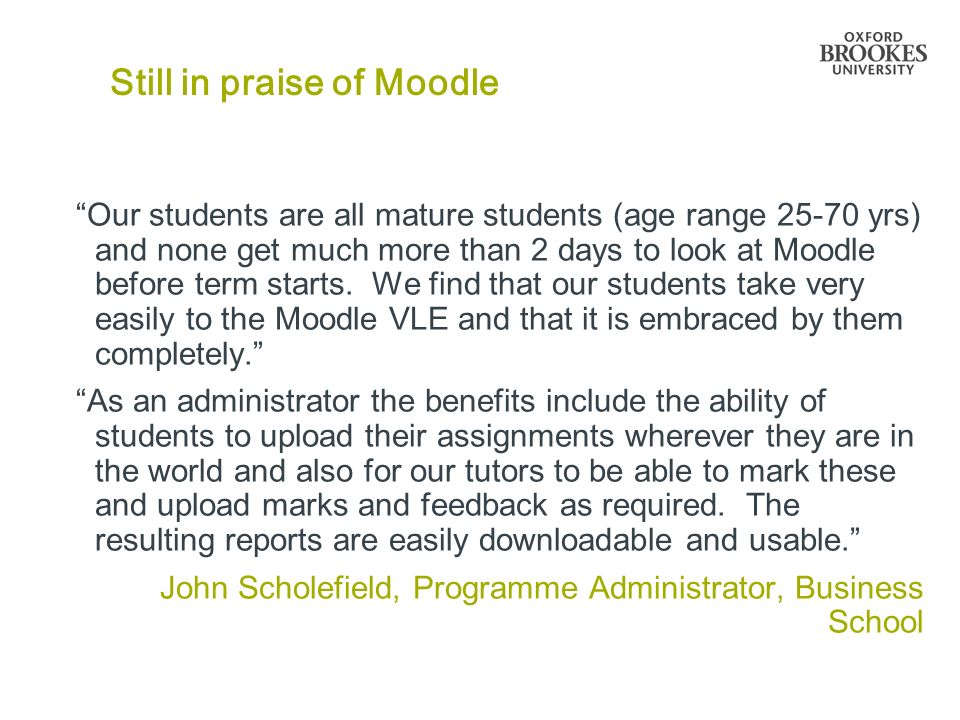 Still in praise of Moodle Our students are all mature students (age range 25-70 yrs) and none get much more than 2 days to look at Moodle before term starts.