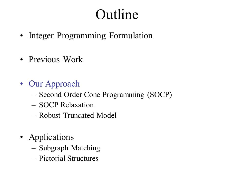Outline Integer Programming Formulation Previous Work Our Approach –Second Order Cone Programming (SOCP) –SOCP Relaxation –Robust Truncated Model Applications –Subgraph Matching –Pictorial Structures