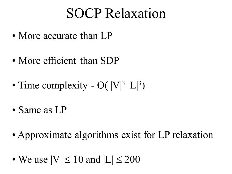SOCP Relaxation More accurate than LP More efficient than SDP Time complexity - O( |V| 3 |L| 3 ) Same as LP Approximate algorithms exist for LP relaxation We use |V| 10 and |L| 200