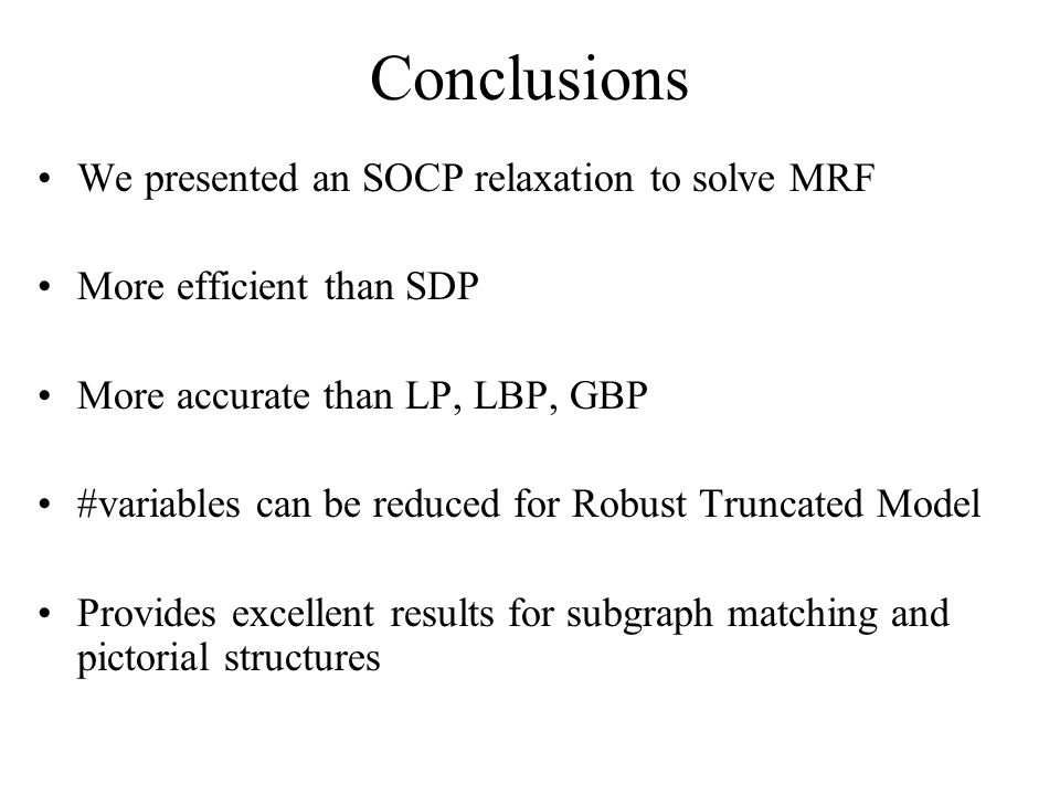 Conclusions We presented an SOCP relaxation to solve MRF More efficient than SDP More accurate than LP, LBP, GBP #variables can be reduced for Robust Truncated Model Provides excellent results for subgraph matching and pictorial structures