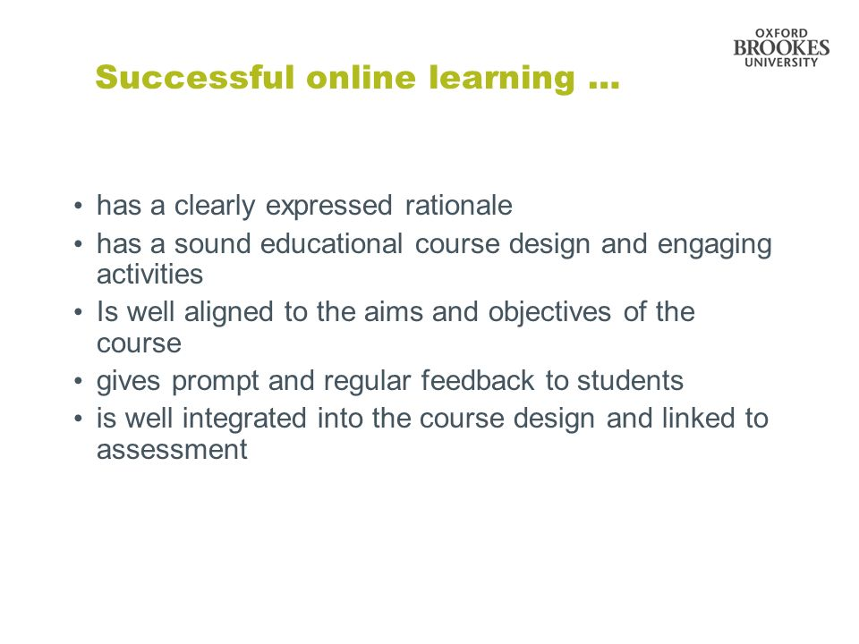 has a clearly expressed rationale has a sound educational course design and engaging activities Is well aligned to the aims and objectives of the course gives prompt and regular feedback to students is well integrated into the course design and linked to assessment Successful online learning …