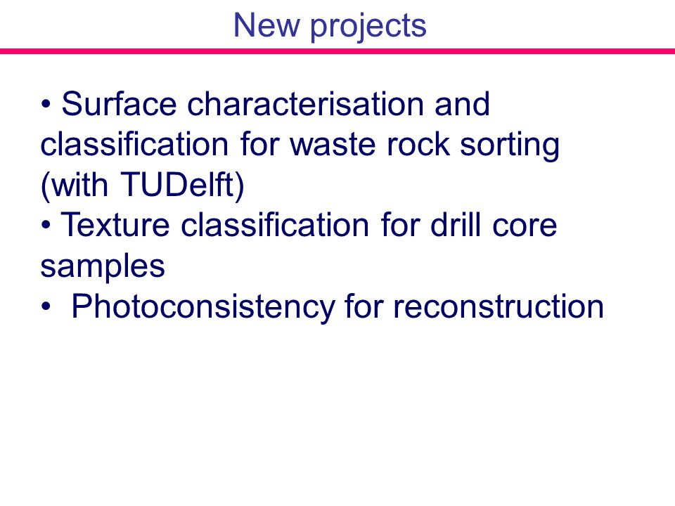 New projects Surface characterisation and classification for waste rock sorting (with TUDelft) Texture classification for drill core samples Photocons