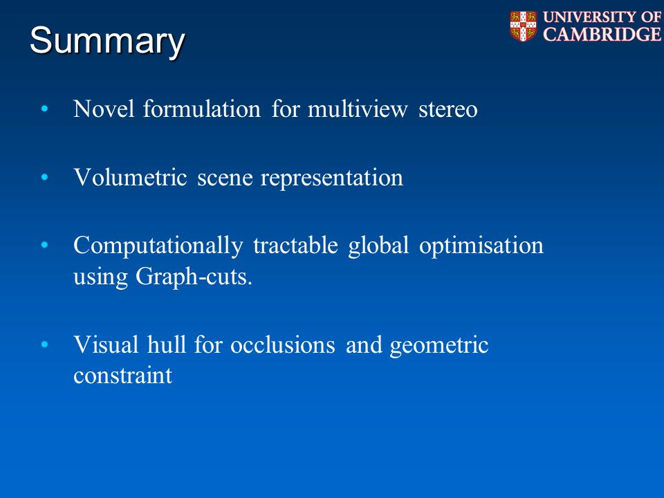 Summary Novel formulation for multiview stereo Volumetric scene representation Computationally tractable global optimisation using Graph-cuts.