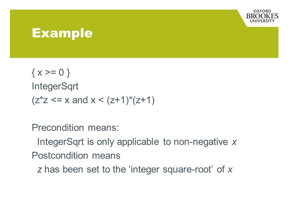 Example { x >= 0 } IntegerSqrt (z*z <= x and x < (z+1)*(z+1) Precondition means: IntegerSqrt is only applicable to non-negative x Postcondition means