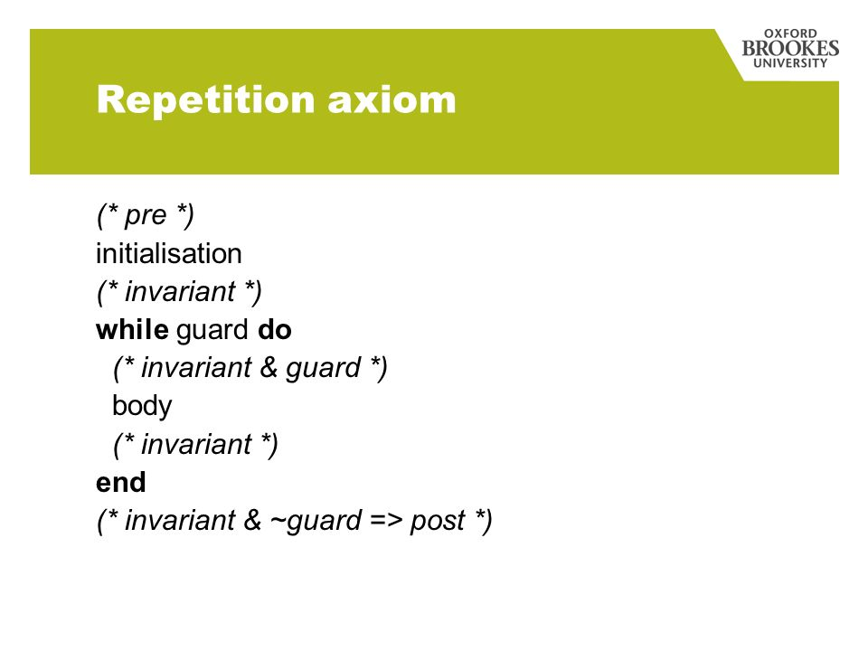 Repetition axiom (* pre *) initialisation (* invariant *) while guard do (* invariant & guard *) body (* invariant *) end (* invariant & ~guard => post *)