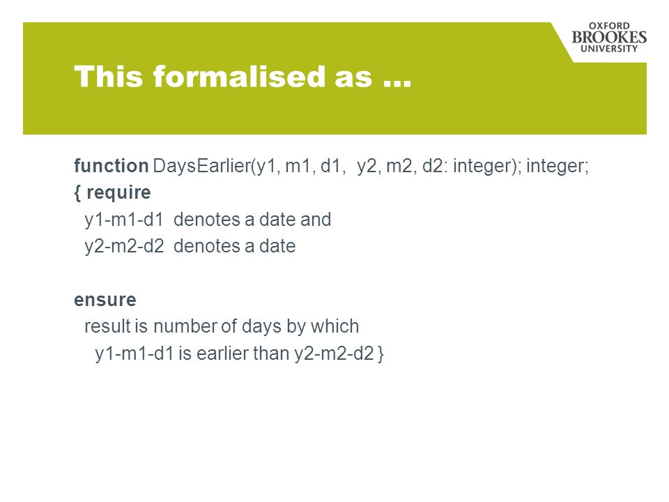 This formalised as … function DaysEarlier(y1, m1, d1, y2, m2, d2: integer); integer; { require y1-m1-d1 denotes a date and y2-m2-d2 denotes a date ensure result is number of days by which y1-m1-d1 is earlier than y2-m2-d2 }