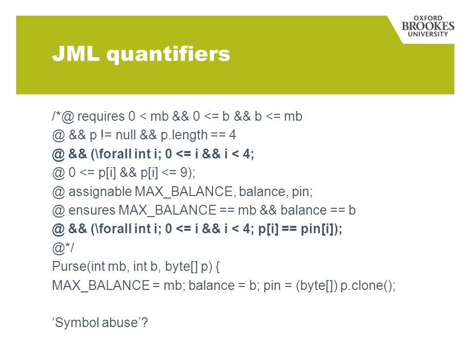 JML quantifiers /*@ requires 0 < mb && 0 <= b && b <= mb @ && p != null && p.length == 4 @ && (\forall int i; 0 <= i && i < 4; @ 0 <= p[i] && p[i] <= 9); @ assignable MAX_BALANCE, balance, pin; @ ensures MAX_BALANCE == mb && balance == b @ && (\forall int i; 0 <= i && i < 4; p[i] == pin[i]); @*/ Purse(int mb, int b, byte[] p) { MAX_BALANCE = mb; balance = b; pin = (byte[]) p.clone(); Symbol abuse?