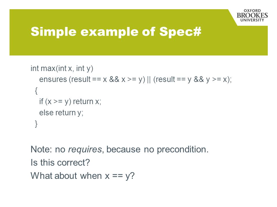 Simple example of Spec# int max(int x, int y) ensures (result == x && x >= y) || (result == y && y >= x); { if (x >= y) return x; else return y; } Note: no requires, because no precondition.