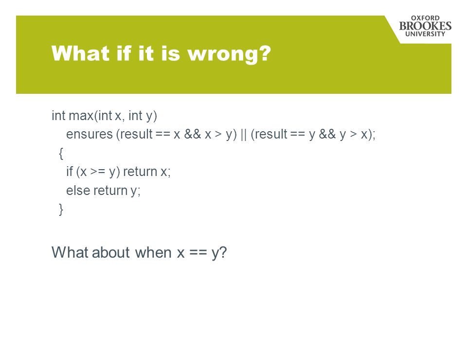 What if it is wrong? int max(int x, int y) ensures (result == x && x > y)    (result == y && y > x); { if (x >= y) return x; else return y; } What abo