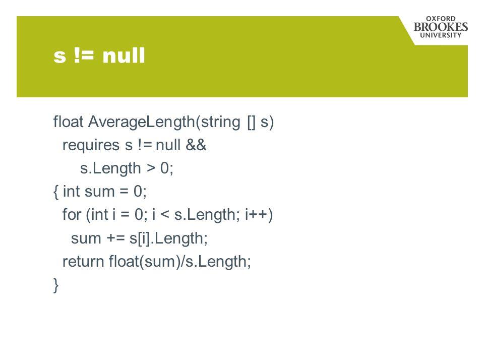 float AverageLength(string [] s) requires s != null && s.Length > 0; { int sum = 0; for (int i = 0; i < s.Length; i++) sum += s[i].Length; return floa