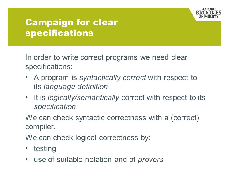 Campaign for clear specifications In order to write correct programs we need clear specifications: A program is syntactically correct with respect to its language definition It is logically/semantically correct with respect to its specification We can check syntactic correctness with a (correct) compiler.