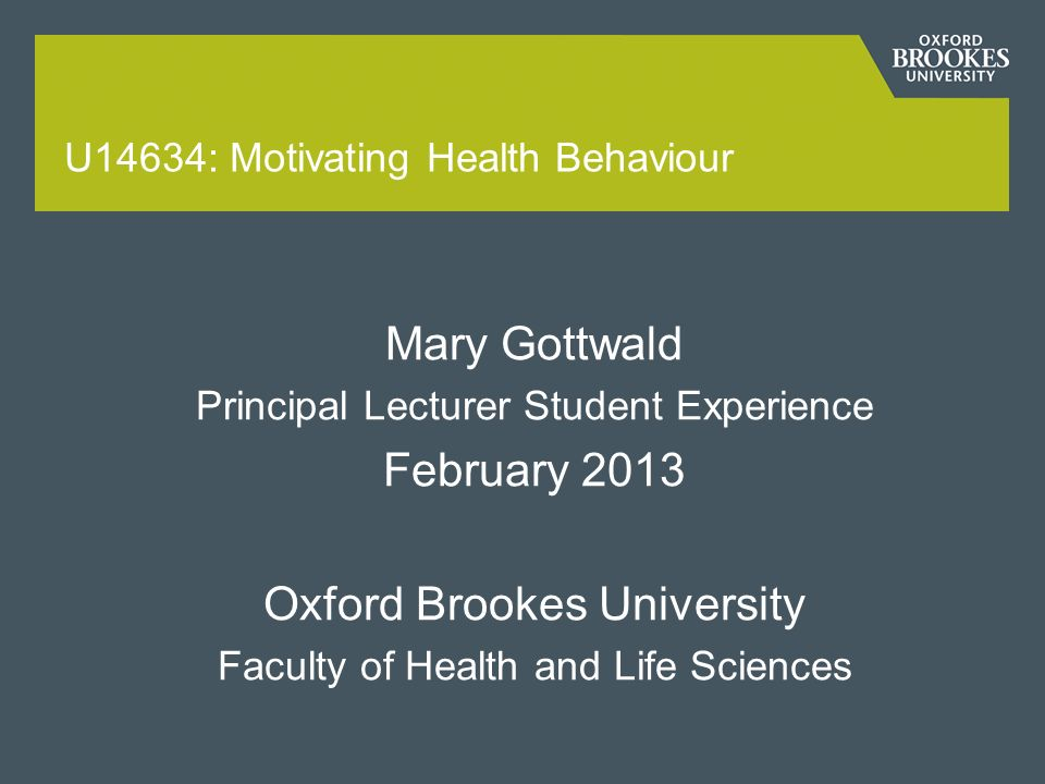 U14634: Motivating Health Behaviour Mary Gottwald Principal Lecturer Student Experience February 2013 Oxford Brookes University Faculty of Health and