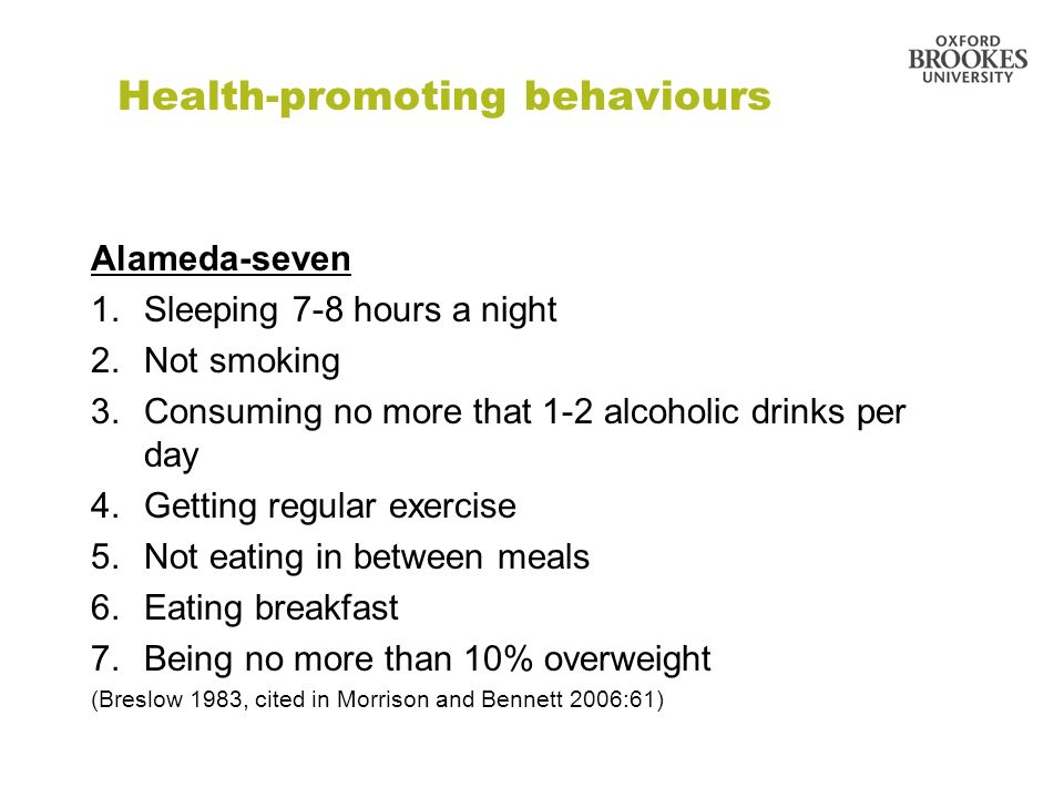 Health-promoting behaviours Alameda-seven 1.Sleeping 7-8 hours a night 2.Not smoking 3.Consuming no more that 1-2 alcoholic drinks per day 4.Getting r