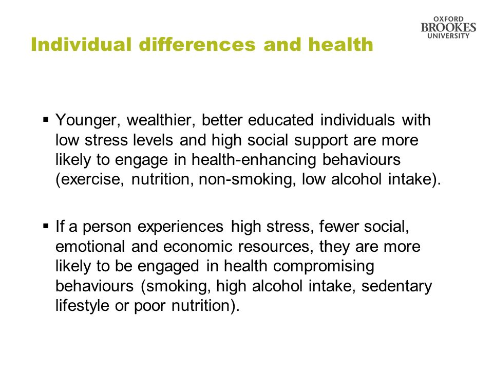 Individual differences and health Younger, wealthier, better educated individuals with low stress levels and high social support are more likely to en