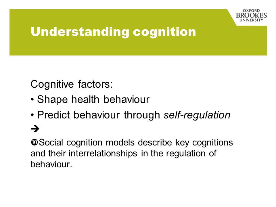Understanding cognition Cognitive factors: Shape health behaviour Predict behaviour through self-regulation Social cognition models describe key cogni