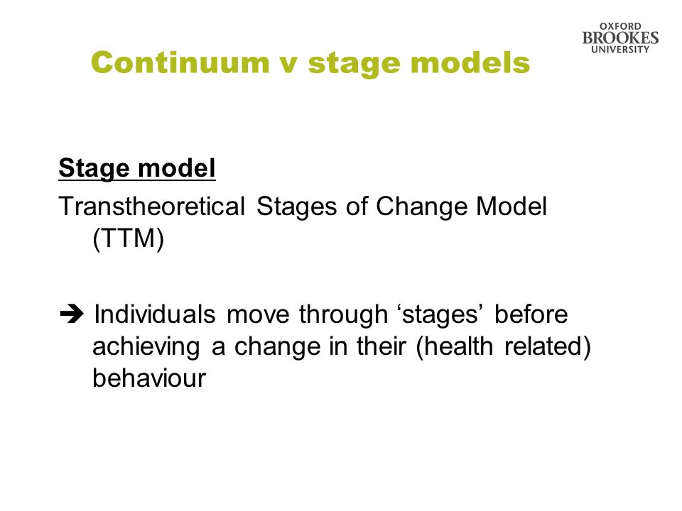Continuum v stage models Stage model Transtheoretical Stages of Change Model (TTM) Individuals move through stages before achieving a change in their