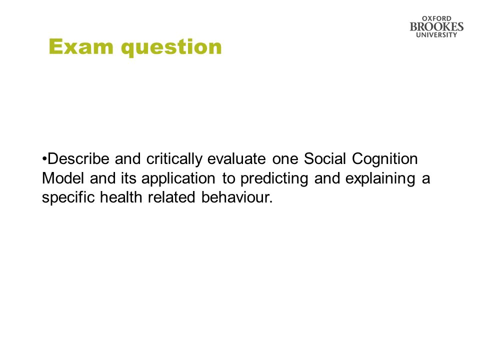 33 Exam question Describe and critically evaluate one Social Cognition Model and its application to predicting and explaining a specific health relate