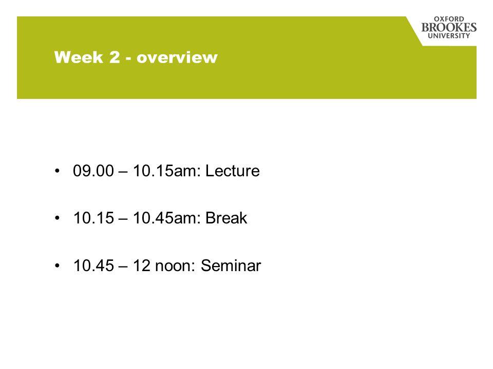 Week 2 - overview 09.00 – 10.15am: Lecture 10.15 – 10.45am: Break 10.45 – 12 noon: Seminar