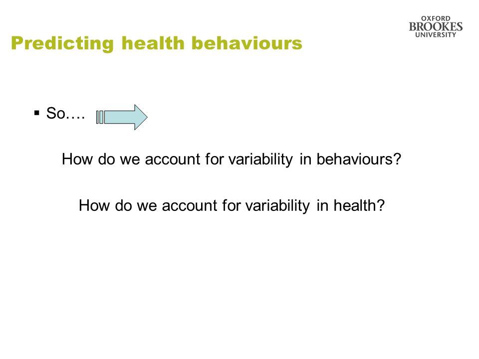 Predicting health behaviours So…. How do we account for variability in behaviours? How do we account for variability in health?