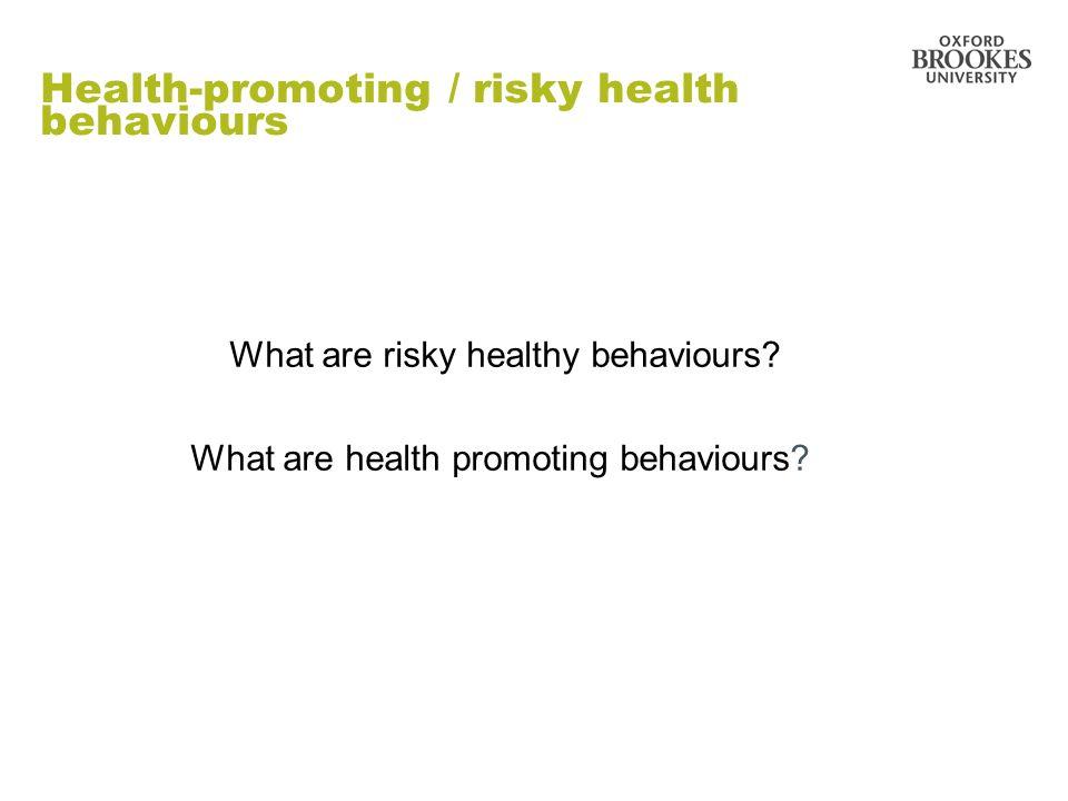 Health-promoting / risky health behaviours What are risky healthy behaviours? What are health promoting behaviours?