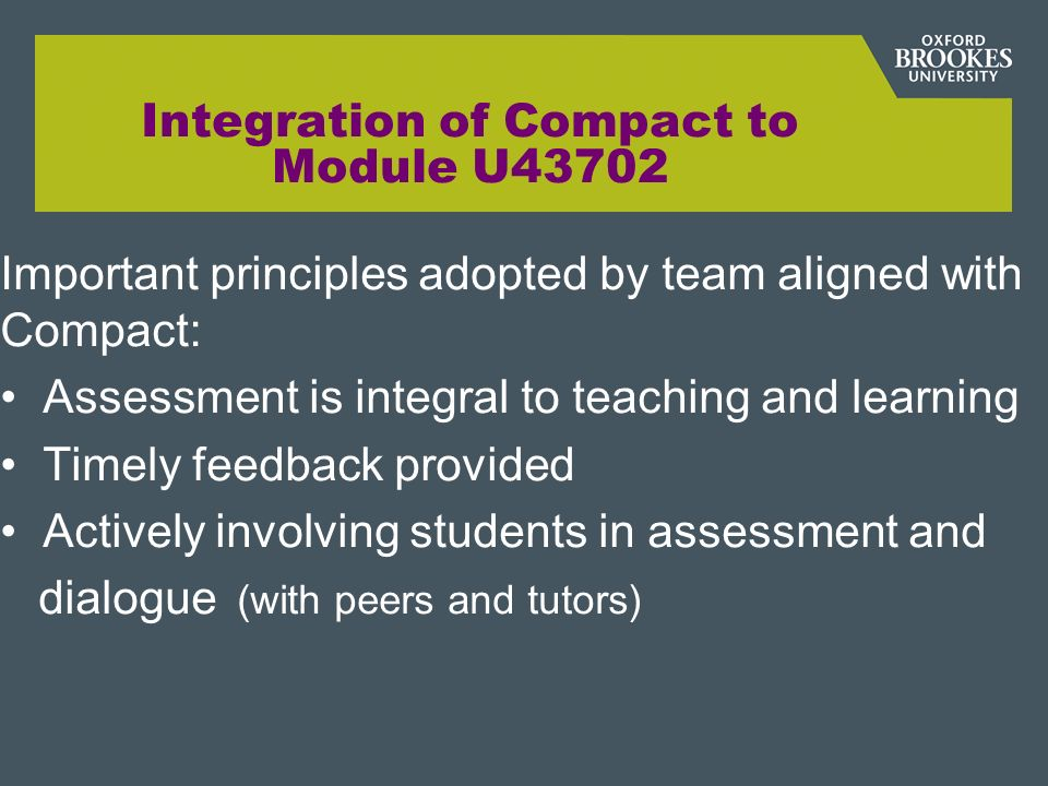 Integration of Compact to Module U43702 Important principles adopted by team aligned with Compact: Assessment is integral to teaching and learning Timely feedback provided Actively involving students in assessment and dialogue (with peers and tutors)