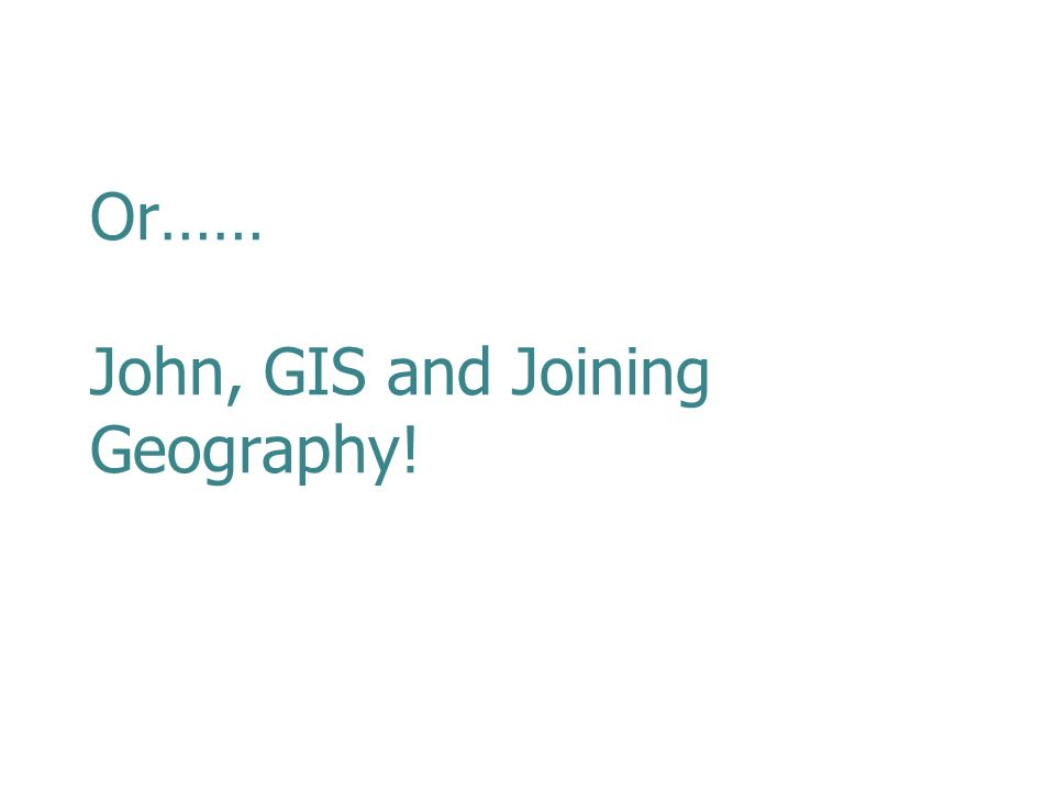 Or…… John, GIS and Joining Geography!