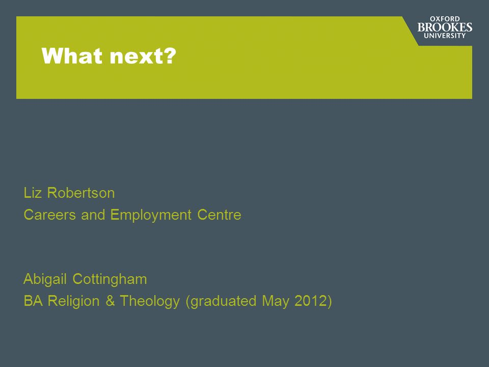 What next? Liz Robertson Careers and Employment Centre Abigail Cottingham BA Religion & Theology (graduated May 2012)