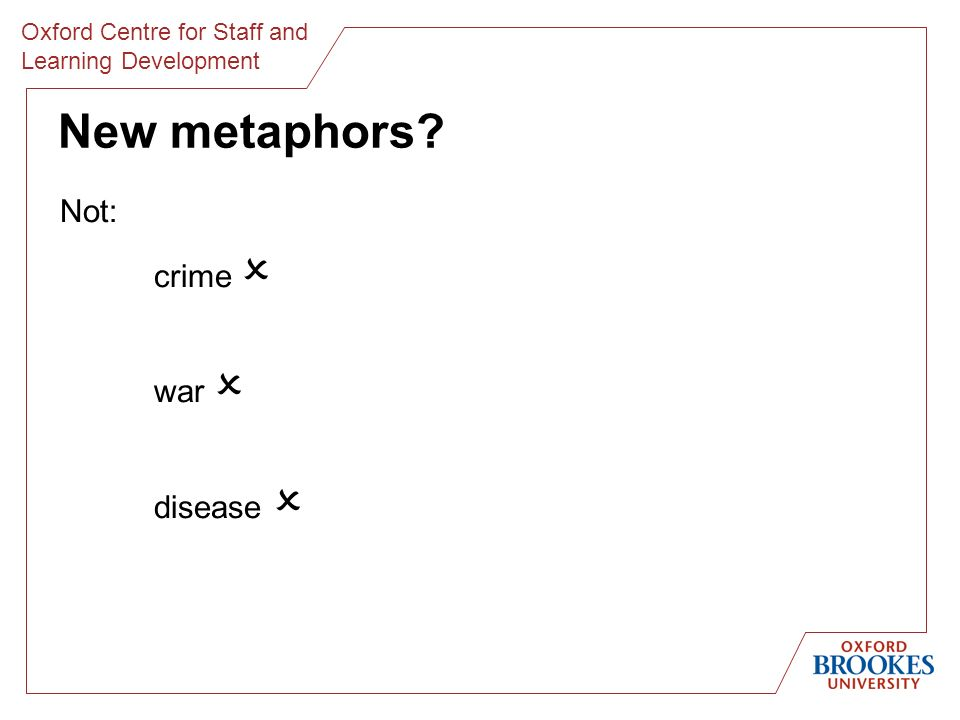 Oxford Centre for Staff and Learning Development New metaphors Not: crime war disease